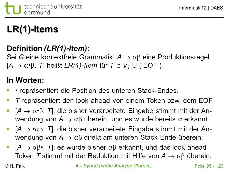 © H. Falk Informatik 12 | DAES 4 – Syntaktische Analyse (Parser) Folie 95 / 120 LR(1)-Items Definition (LR(1)-Item): Sei G eine kontextfreie Grammatik