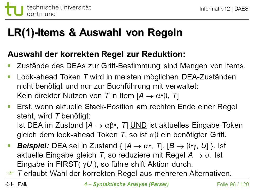 © H. Falk Informatik 12 | DAES 4 – Syntaktische Analyse (Parser) Folie 96 / 120 LR(1)-Items & Auswahl von Regeln Auswahl der korrekten Regel zur Reduk