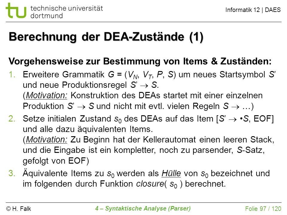 © H. Falk Informatik 12 | DAES 4 – Syntaktische Analyse (Parser) Folie 97 / 120 Berechnung der DEA-Zustände (1) Vorgehensweise zur Bestimmung von Item