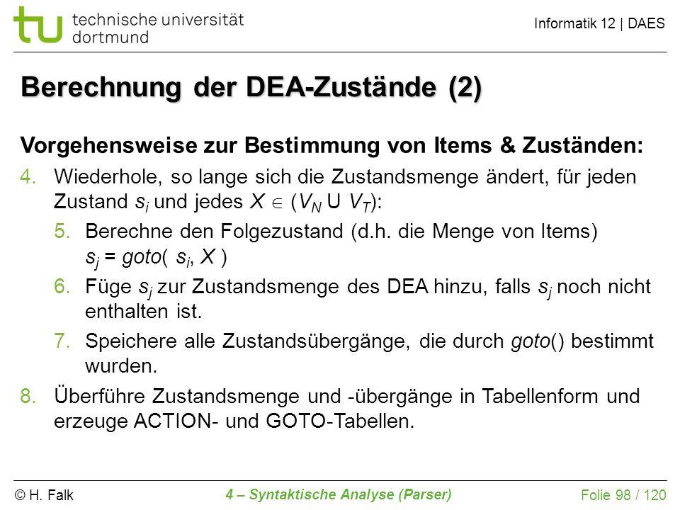 © H. Falk Informatik 12 | DAES 4 – Syntaktische Analyse (Parser) Folie 98 / 120 Berechnung der DEA-Zustände (2) Vorgehensweise zur Bestimmung von Item