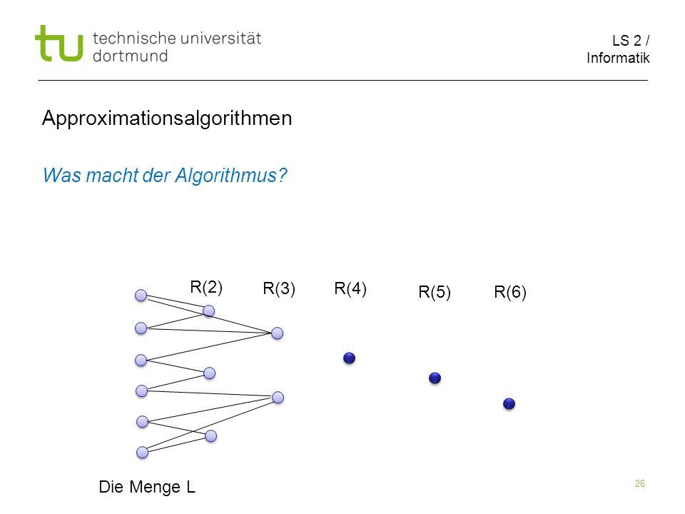 LS 2 / Informatik 26 Approximationsalgorithmen Was macht der Algorithmus? Die Menge L R(2) R(3)R(4) R(5)R(6)