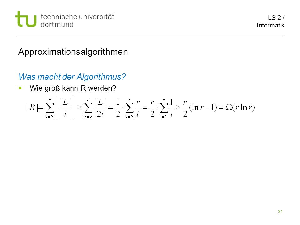 LS 2 / Informatik 31 Approximationsalgorithmen Was macht der Algorithmus? Wie groß kann R werden?