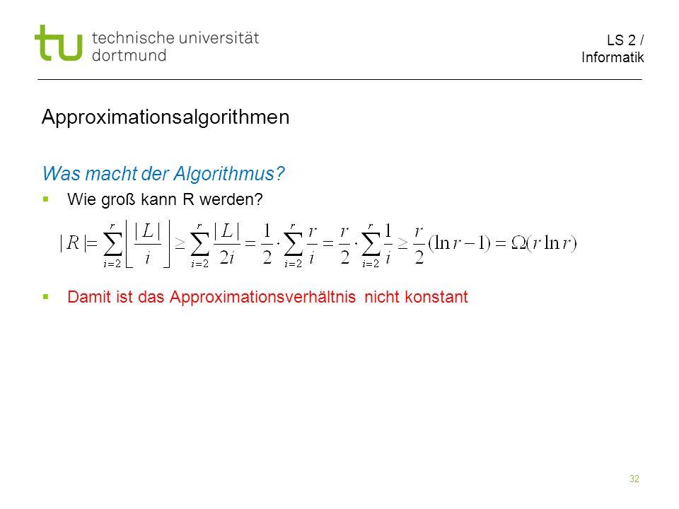 LS 2 / Informatik 32 Approximationsalgorithmen Was macht der Algorithmus? Wie groß kann R werden? Damit ist das Approximationsverhältnis nicht konstan