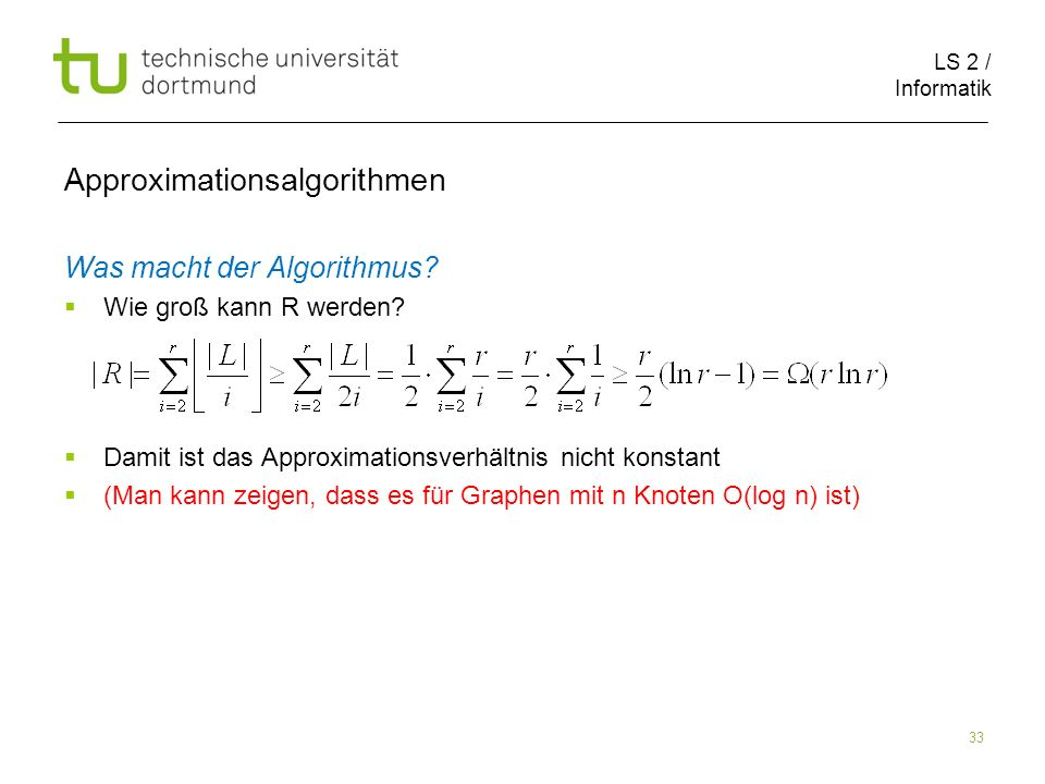 LS 2 / Informatik 33 Approximationsalgorithmen Was macht der Algorithmus? Wie groß kann R werden? Damit ist das Approximationsverhältnis nicht konstan