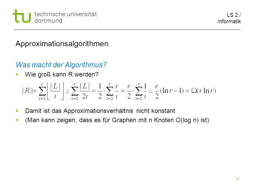 LS 2 / Informatik 34 Approximationsalgorithmen Was macht der Algorithmus? Wie groß kann R werden? Damit ist das Approximationsverhältnis nicht konstan