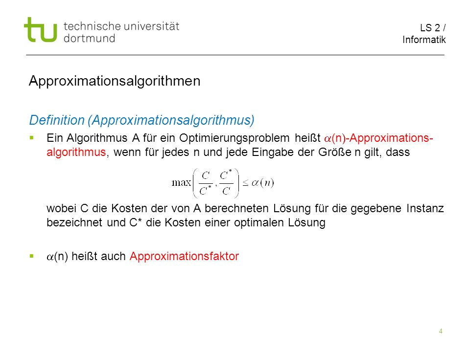 LS 2 / Informatik 4 Approximationsalgorithmen Definition (Approximationsalgorithmus) Ein Algorithmus A für ein Optimierungsproblem heißt (n -Approxima