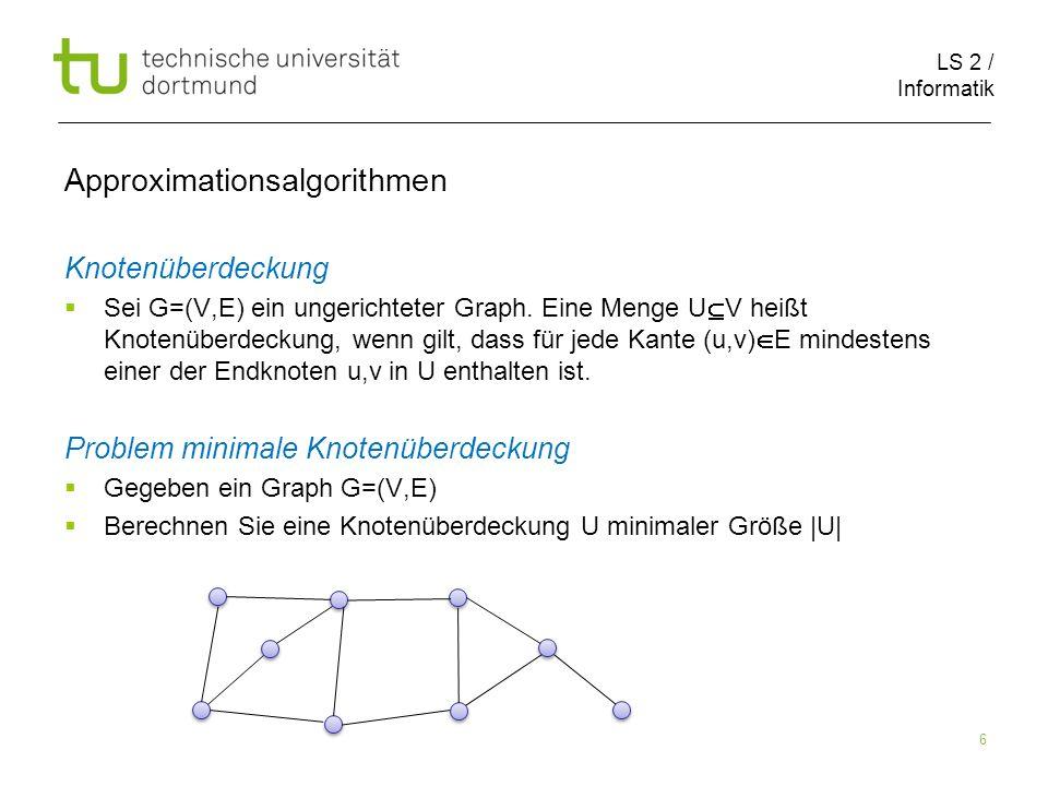 LS 2 / Informatik 6 Approximationsalgorithmen Knotenüberdeckung Sei G=(V,E) ein ungerichteter Graph. Eine Menge U V heißt Knotenüberdeckung, wenn gilt