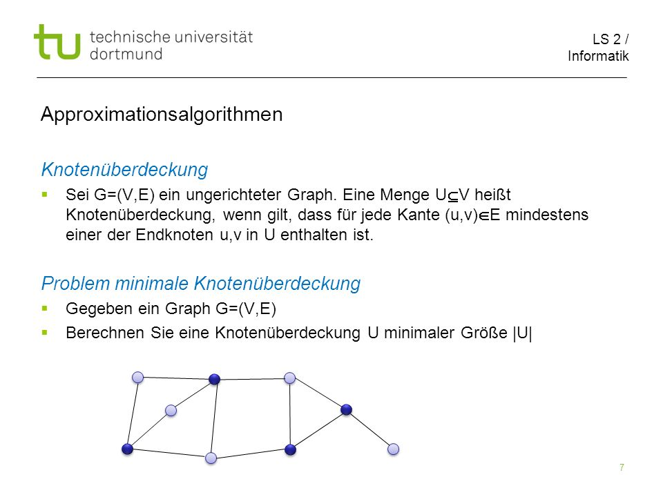 LS 2 / Informatik 7 Approximationsalgorithmen Knotenüberdeckung Sei G=(V,E) ein ungerichteter Graph. Eine Menge U V heißt Knotenüberdeckung, wenn gilt