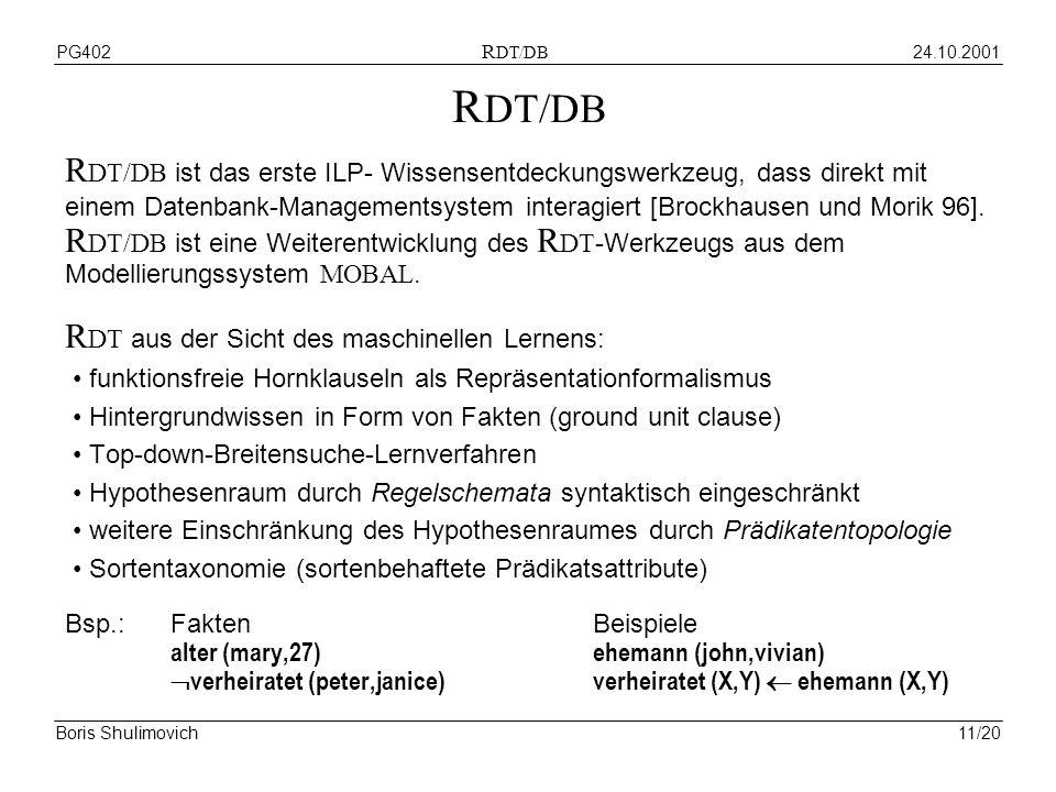 24.10.2001PG402 R DT/DB Boris Shulimovich11/20 R DT/DB R DT/DB ist das erste ILP- Wissensentdeckungswerkzeug, dass direkt mit einem Datenbank-Managementsystem interagiert [Brockhausen und Morik 96].