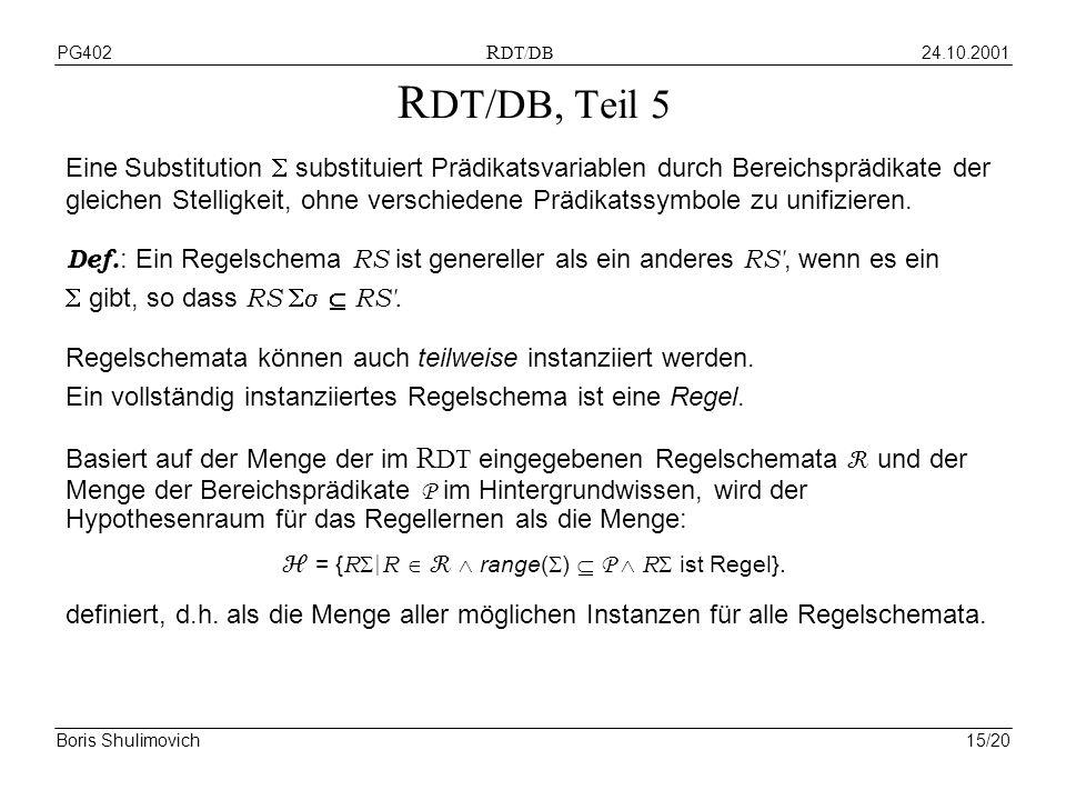 24.10.2001PG402 R DT/DB Boris Shulimovich15/20 R DT/DB, Teil 5 Eine Substitution substituiert Prädikatsvariablen durch Bereichsprädikate der gleichen Stelligkeit, ohne verschiedene Prädikatssymbole zu unifizieren.