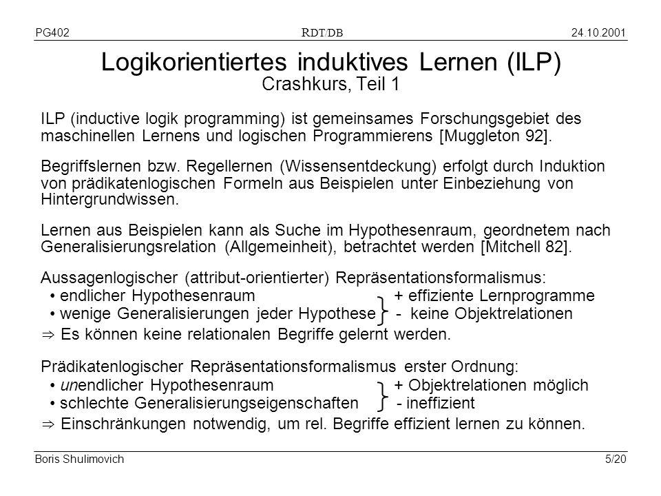 24.10.2001PG402 R DT/DB Boris Shulimovich5/20 Logikorientiertes induktives Lernen (ILP) Crashkurs, Teil 1 ILP (inductive logik programming) ist gemeinsames Forschungsgebiet des maschinellen Lernens und logischen Programmierens [Muggleton 92].