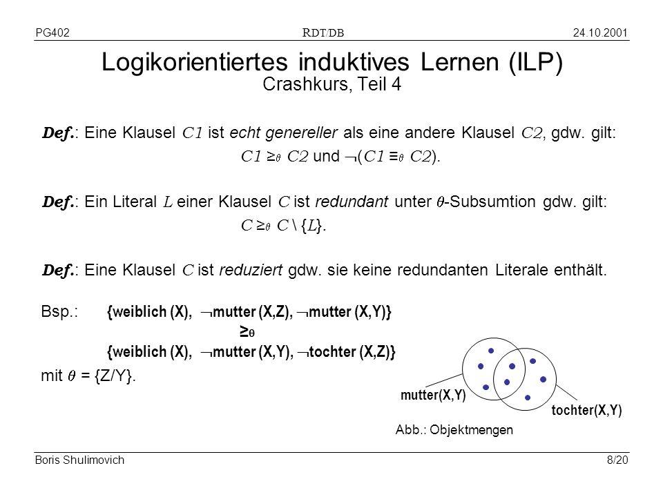 24.10.2001PG402 R DT/DB Boris Shulimovich8/20 Logikorientiertes induktives Lernen (ILP) Crashkurs, Teil 4 Def. : Eine Klausel C1 ist echt genereller a