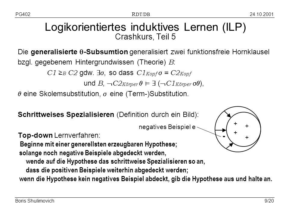 24.10.2001PG402 R DT/DB Boris Shulimovich9/20 Logikorientiertes induktives Lernen (ILP) Crashkurs, Teil 5 Die generalisierte -Subsumtion generalisiert zwei funktionsfreie Hornklausel bzgl.