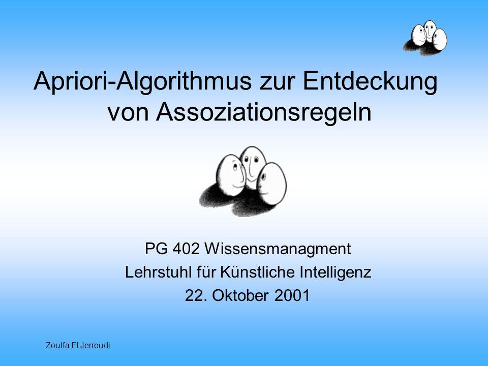 Zoulfa El Jerroudi Apriori-Algorithmus zur Entdeckung von Assoziationsregeln PG 402 Wissensmanagment Lehrstuhl für Künstliche Intelligenz 22. Oktober
