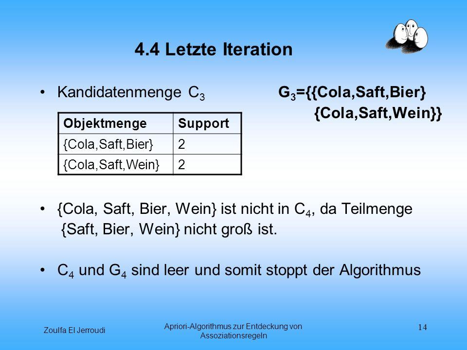 Zoulfa El Jerroudi Apriori-Algorithmus zur Entdeckung von Assoziationsregeln 14 4.4 Letzte Iteration Kandidatenmenge C 3 G 3 ={{Cola,Saft,Bier} {Cola,