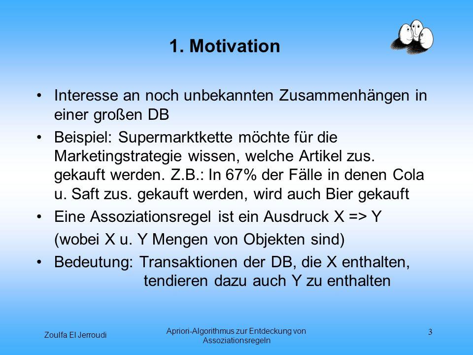 Zoulfa El Jerroudi Apriori-Algorithmus zur Entdeckung von Assoziationsregeln 3 1. Motivation Interesse an noch unbekannten Zusammenhängen in einer gro