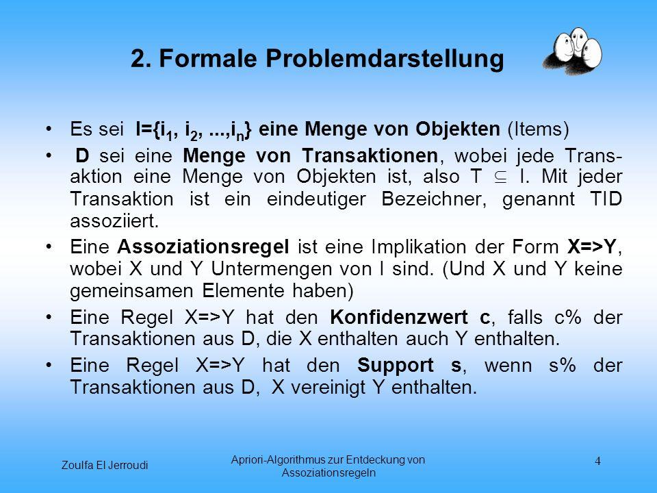 Zoulfa El Jerroudi Apriori-Algorithmus zur Entdeckung von Assoziationsregeln 4 2. Formale Problemdarstellung Es sei I={i 1, i 2,...,i n } eine Menge v