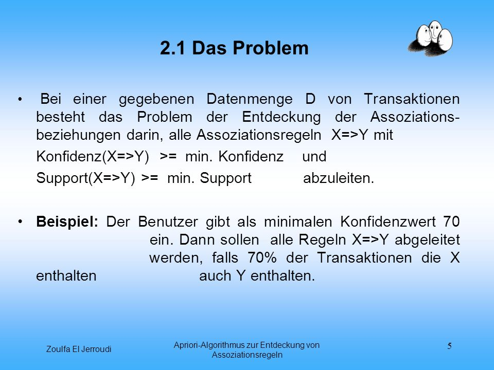 Zoulfa El Jerroudi Apriori-Algorithmus zur Entdeckung von Assoziationsregeln 5 2.1 Das Problem Bei einer gegebenen Datenmenge D von Transaktionen best