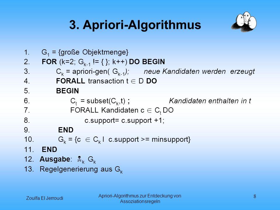 Zoulfa El Jerroudi Apriori-Algorithmus zur Entdeckung von Assoziationsregeln 8 3. Apriori-Algorithmus 1. G 1 = {große Objektmenge} 2. FOR (k=2; G k-1