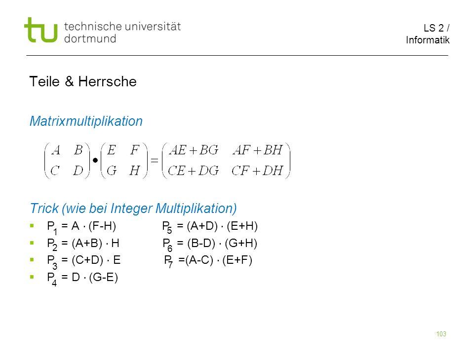 LS 2 / Informatik 103 Teile & Herrsche Matrixmultiplikation Trick (wie bei Integer Multiplikation) P = A (F-H) P = (A+D) (E+H) P = (A+B) H P = (B-D) (G+H) P = (C+D) E P =(A-C) (E+F) P = D (G-E) 1 5 2 6 3 7 4