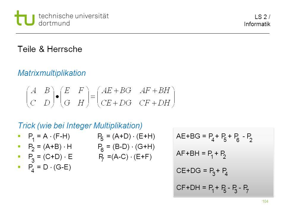 LS 2 / Informatik 104 Teile & Herrsche Matrixmultiplikation Trick (wie bei Integer Multiplikation) P = A (F-H) P = (A+D) (E+H) P = (A+B) H P = (B-D) (G+H) P = (C+D) E P =(A-C) (E+F) P = D (G-E) 1 5 2 6 3 7 4 AE+BG = P + P + P - P AF+BH = P + P CE+DG = P + P CF+DH = P + P - P - P AE+BG = P + P + P - P AF+BH = P + P CE+DG = P + P CF+DH = P + P - P - P 45 62 12 34 15 37
