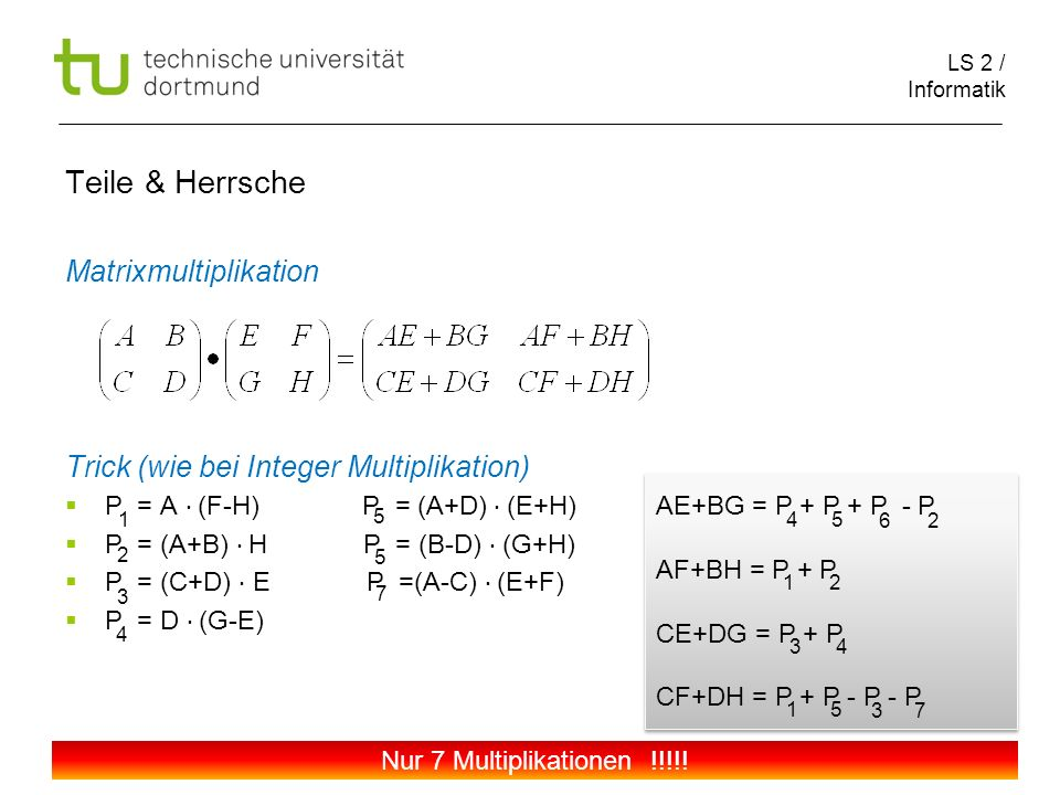LS 2 / Informatik 106 Teile & Herrsche Matrixmultiplikation Trick (wie bei Integer Multiplikation) P = A (F-H) P = (A+D) (E+H) P = (A+B) H P = (B-D) (G+H) P = (C+D) E P =(A-C) (E+F) P = D (G-E) 1 5 2 5 3 7 4 AE+BG = P + P + P - P AF+BH = P + P CE+DG = P + P CF+DH = P + P - P - P AE+BG = P + P + P - P AF+BH = P + P CE+DG = P + P CF+DH = P + P - P - P 45 62 12 34 15 37 Nur 7 Multiplikationen !!!!!