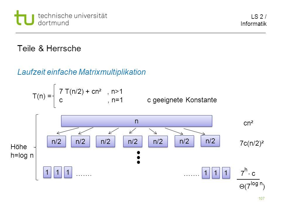 LS 2 / Informatik 107 Teile & Herrsche Laufzeit einfache Matrixmultiplikation cn² 7c(n/2)² ……. ……. 7 c T(n) = 7 T(n/2) + cn², n>1 c, n=1 c geeignete K