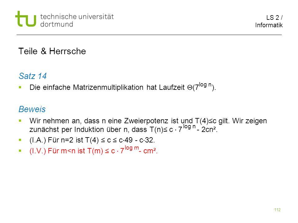 LS 2 / Informatik 112 Teile & Herrsche Satz 14 Die einfache Matrizenmultiplikation hat Laufzeit (7 ). Beweis Wir nehmen an, dass n eine Zweierpotenz i
