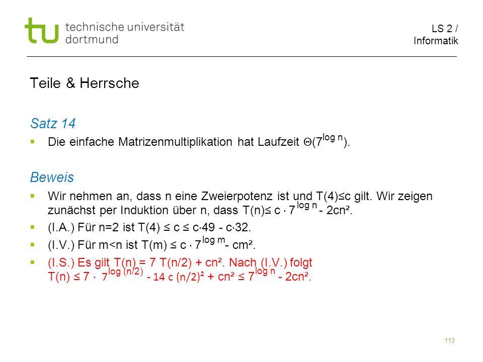 LS 2 / Informatik 113 Teile & Herrsche Satz 14 Die einfache Matrizenmultiplikation hat Laufzeit (7 ). Beweis Wir nehmen an, dass n eine Zweierpotenz i