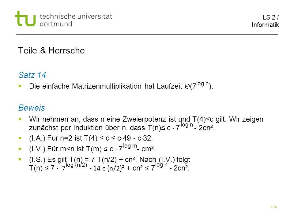 LS 2 / Informatik 114 Teile & Herrsche Satz 14 Die einfache Matrizenmultiplikation hat Laufzeit (7 ). Beweis Wir nehmen an, dass n eine Zweierpotenz i