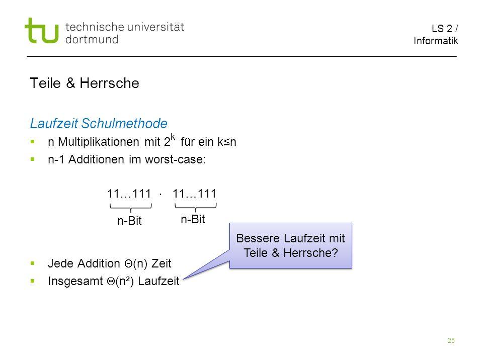 LS 2 / Informatik 25 Teile & Herrsche Laufzeit Schulmethode n Multiplikationen mit 2 für ein kn n-1 Additionen im worst-case: 11…111 11…111 Jede Addition (n) Zeit Insgesamt (n²) Laufzeit n-Bit Bessere Laufzeit mit Teile & Herrsche.