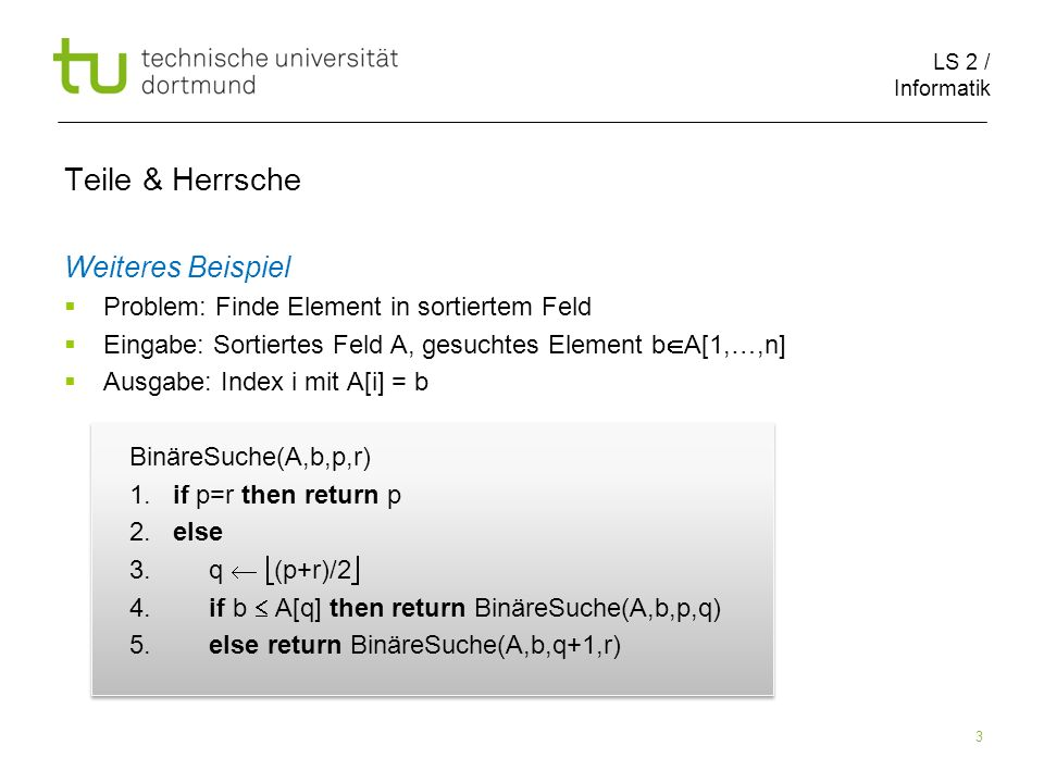 LS 2 / Informatik 3 Teile & Herrsche Weiteres Beispiel Problem: Finde Element in sortiertem Feld Eingabe: Sortiertes Feld A, gesuchtes Element b A[1,…,n] Ausgabe: Index i mit A[i] = b BinäreSuche(A,b,p,r) 1.