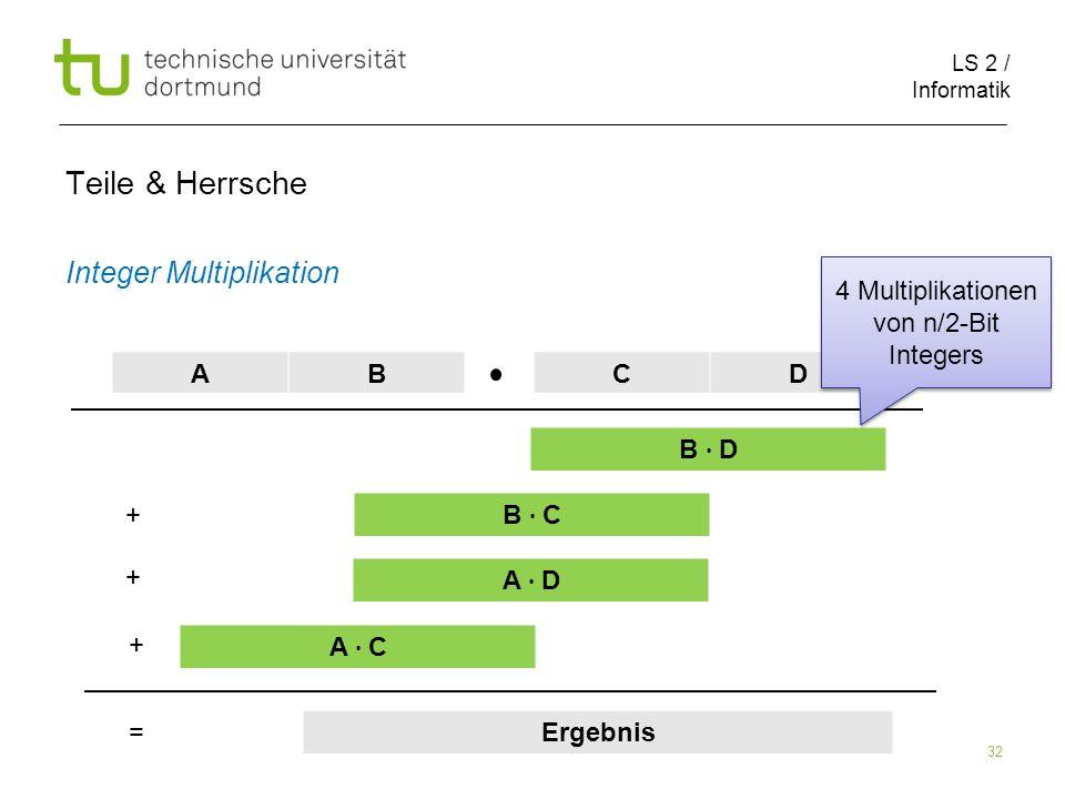 LS 2 / Informatik 32 Teile & Herrsche Integer Multiplikation ABCD B D B C A D A C Ergebnis + + + = 4 Multiplikationen von n/2-Bit Integers
