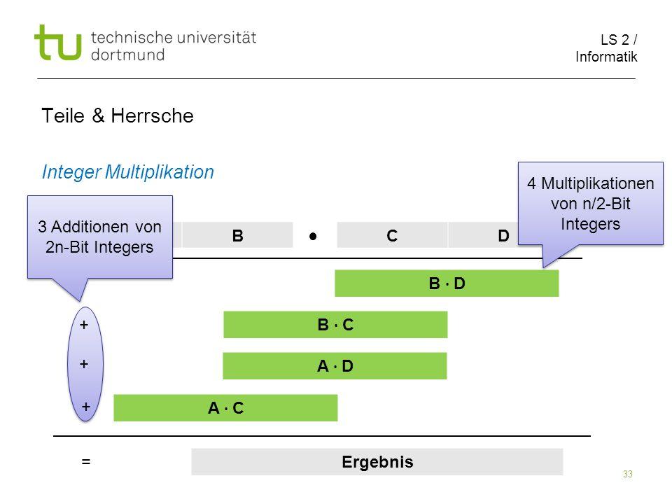 LS 2 / Informatik 33 Teile & Herrsche Integer Multiplikation ABCD B D B C A D A C Ergebnis + + + = 4 Multiplikationen von n/2-Bit Integers 3 Additionen von 2n-Bit Integers