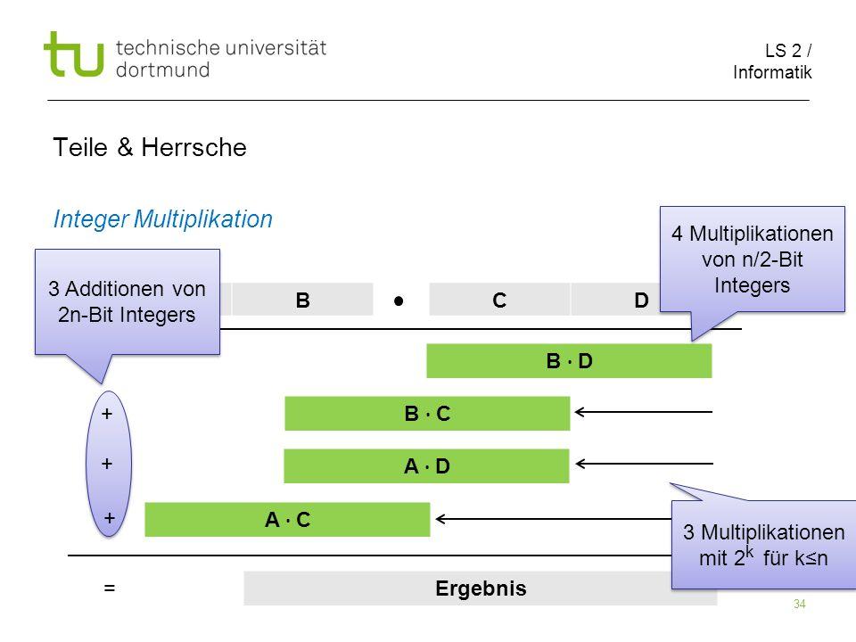 LS 2 / Informatik 34 Teile & Herrsche Integer Multiplikation ABCD B D B C A D A C Ergebnis + + + = 4 Multiplikationen von n/2-Bit Integers 3 Additionen von 2n-Bit Integers 3 Multiplikationen mit 2 für kn k