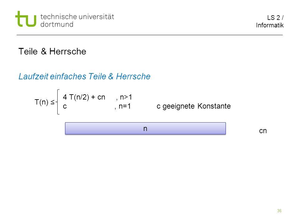 LS 2 / Informatik 36 Teile & Herrsche Laufzeit einfaches Teile & Herrsche cn T(n) 4 T(n/2) + cn, n>1 c, n=1 c geeignete Konstante n n
