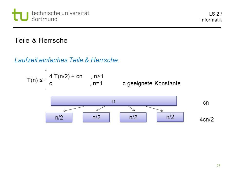 LS 2 / Informatik 37 Teile & Herrsche Laufzeit einfaches Teile & Herrsche cn 4cn/2 T(n) 4 T(n/2) + cn, n>1 c, n=1 c geeignete Konstante n n n/2