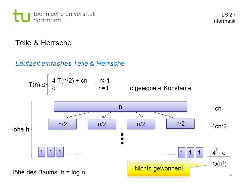 LS 2 / Informatik 40 Teile & Herrsche Laufzeit einfaches Teile & Herrsche cn 4cn/2 ……. ……. 4 c T(n) 4 T(n/2) + cn, n>1 c, n=1 c geeignete Konstante n