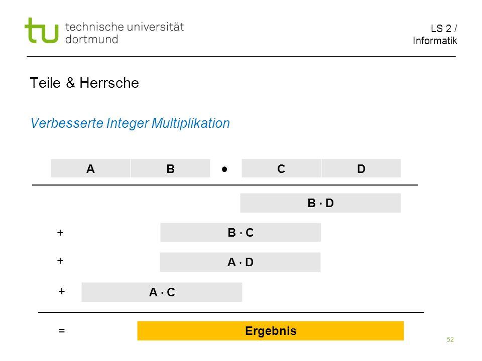 LS 2 / Informatik 52 Teile & Herrsche Verbesserte Integer Multiplikation AB CD B D B C A D A C Ergebnis + + + =