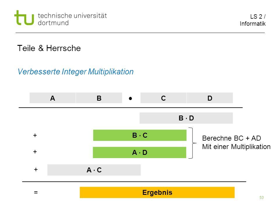 LS 2 / Informatik 53 Teile & Herrsche Verbesserte Integer Multiplikation AB CD B D B C A D A C Ergebnis + + + = Berechne BC + AD Mit einer Multiplikation