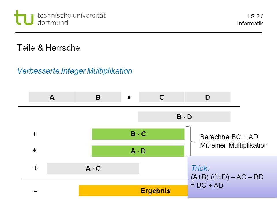 LS 2 / Informatik 54 Teile & Herrsche Verbesserte Integer Multiplikation ABCD B D B C A D A C Ergebnis + + + = Berechne BC + AD Mit einer Multiplikati