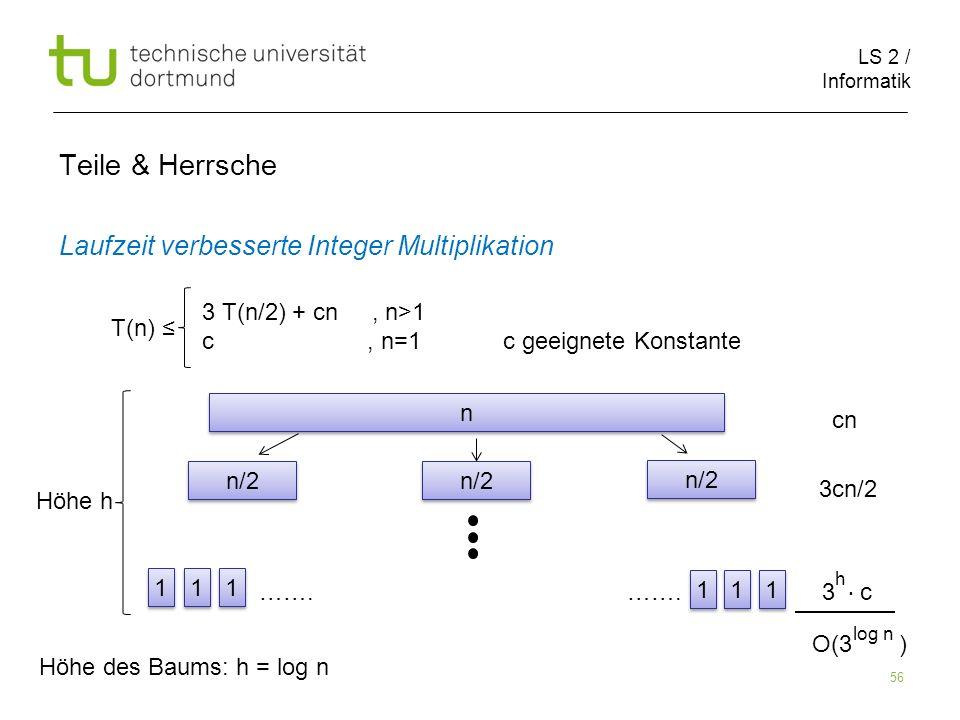 LS 2 / Informatik 56 Teile & Herrsche Laufzeit verbesserte Integer Multiplikation cn 3cn/2 ……. ……. 3 c T(n) 3 T(n/2) + cn, n>1 c, n=1 c geeignete Kons