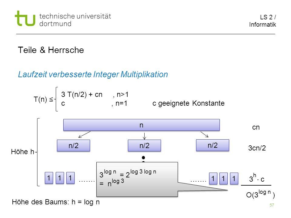 LS 2 / Informatik 57 Teile & Herrsche Laufzeit verbesserte Integer Multiplikation cn 3cn/2 ……. ……. 3 c T(n) 3 T(n/2) + cn, n>1 c, n=1 c geeignete Kons
