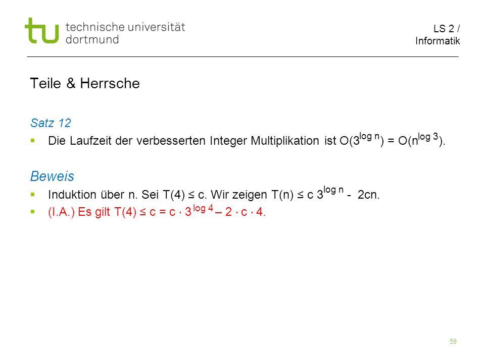 LS 2 / Informatik 59 Teile & Herrsche Satz 12 Die Laufzeit der verbesserten Integer Multiplikation ist O(3 ) = O(n ). Beweis Induktion über n. Sei T(4