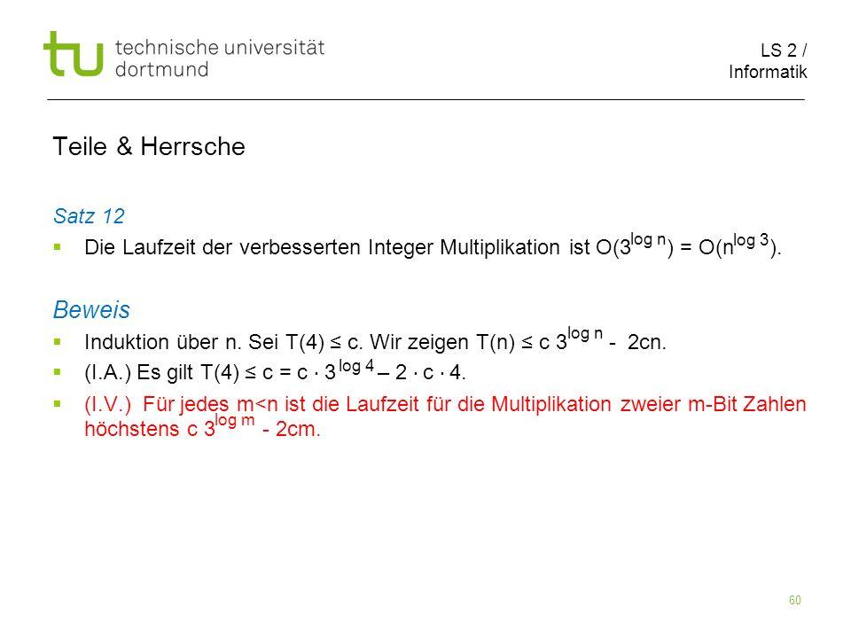 LS 2 / Informatik 60 Teile & Herrsche Satz 12 Die Laufzeit der verbesserten Integer Multiplikation ist O(3 ) = O(n ). Beweis Induktion über n. Sei T(4