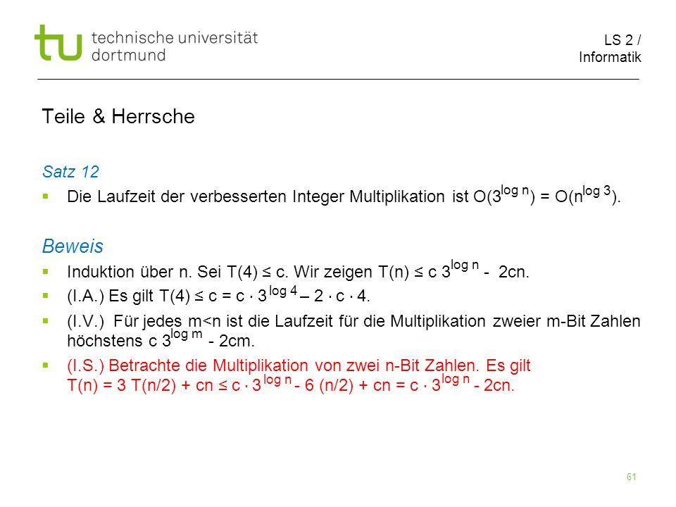 LS 2 / Informatik 61 Teile & Herrsche Satz 12 Die Laufzeit der verbesserten Integer Multiplikation ist O(3 ) = O(n ). Beweis Induktion über n. Sei T(4