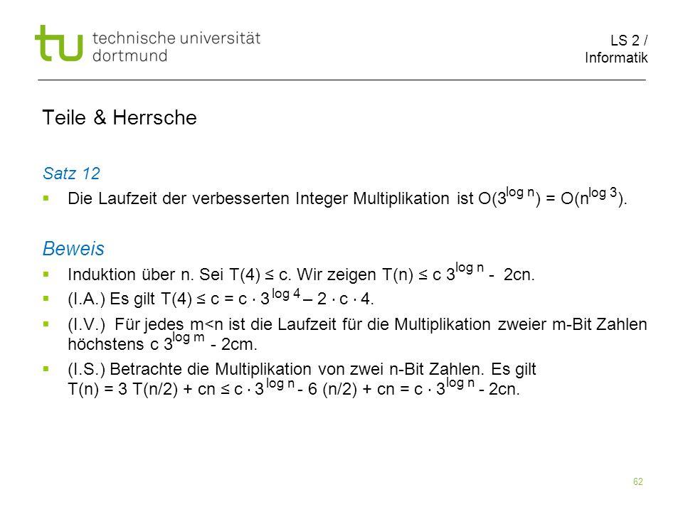 LS 2 / Informatik 62 Teile & Herrsche Satz 12 Die Laufzeit der verbesserten Integer Multiplikation ist O(3 ) = O(n ). Beweis Induktion über n. Sei T(4