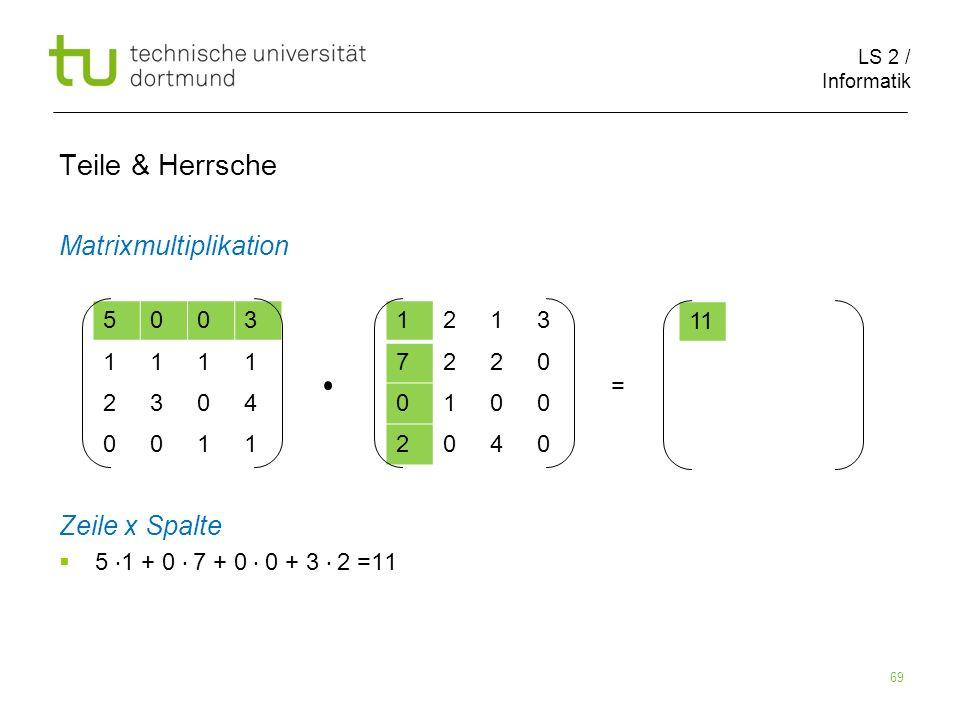 LS 2 / Informatik 69 Teile & Herrsche Matrixmultiplikation Zeile x Spalte 5 1 + 0 7 + 0 0 + 3 2 =11 5003 1111 2304 0011 1213 7220 0100 2040 11 =