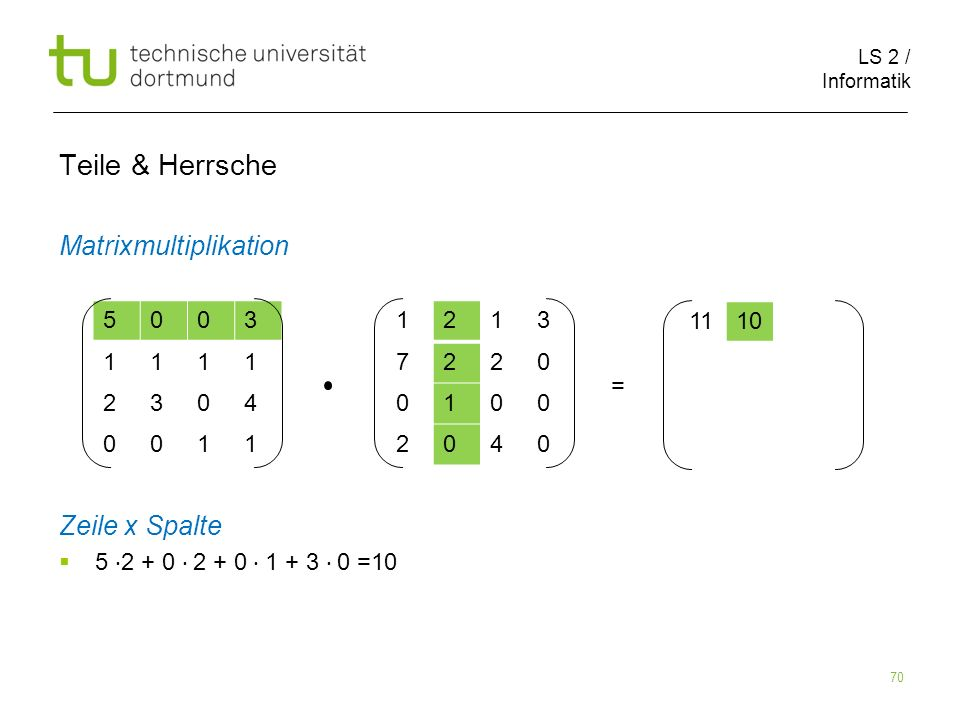 LS 2 / Informatik 70 Teile & Herrsche Matrixmultiplikation Zeile x Spalte 5 2 + 0 2 + 0 1 + 3 0 =10 5003 1111 2304 0011 1213 7220 0100 2040 1110 =