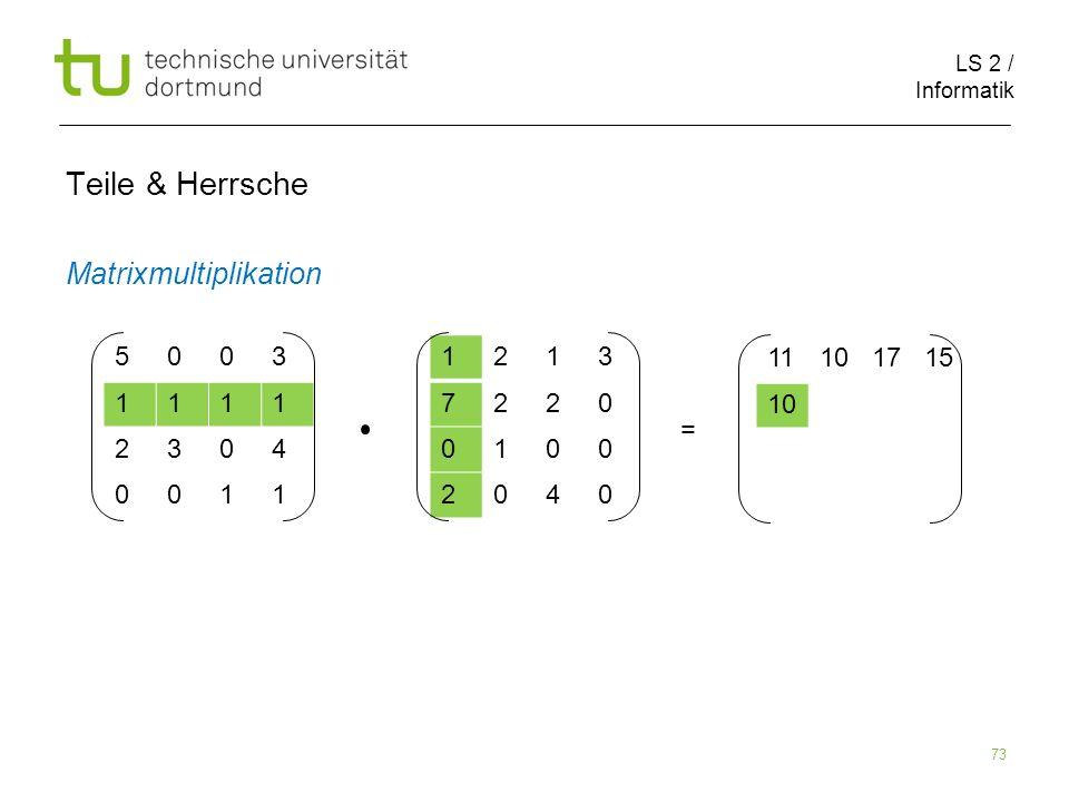 LS 2 / Informatik 73 Teile & Herrsche Matrixmultiplikation 5003 1111 2304 0011 1213 7220 0100 2040 11101715 10 =